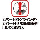 カバー付きグラインダ・カバー付き切断機を使用してください。